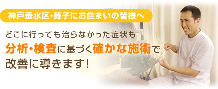 神戸市垂水区・舞子にお住まいの皆様 どこに行っても治らなかった症状も分析・検査に基づく確かな施術で改善に導きます
